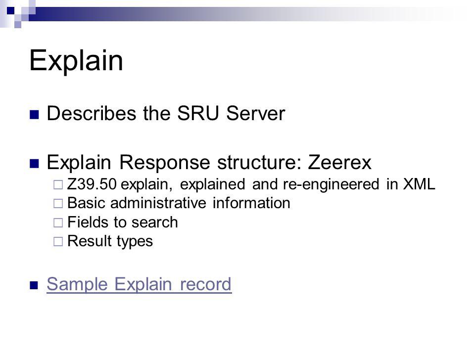 Explain Describes the SRU Server Explain Response structure: Zeerex  Z39.50 explain, explained and re-engineered in XML  Basic administrative inform