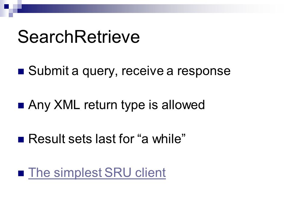SearchRetrieve Submit a query, receive a response Any XML return type is allowed Result sets last for a while The simplest SRU client