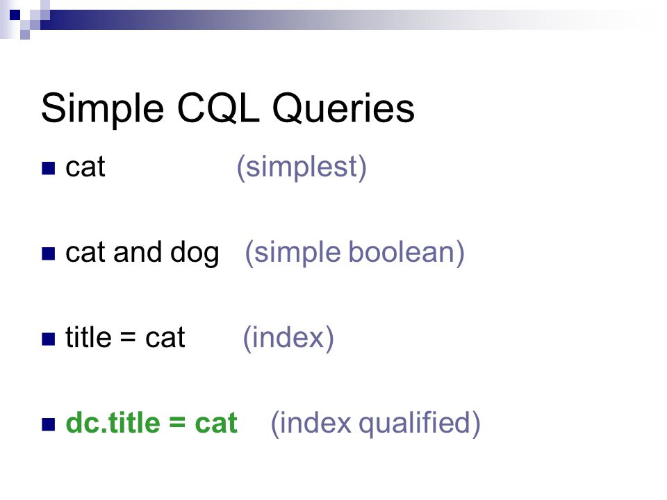 Simple CQL Queries cat (simplest) cat and dog (simple boolean) title = cat (index) dc.title = cat (index qualified)
