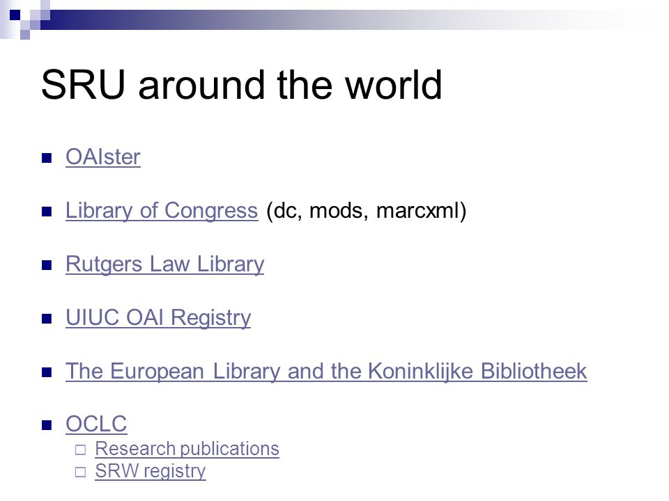 SRU around the world OAIster Library of Congress (dc, mods, marcxml) Library of Congress Rutgers Law Library UIUC OAI Registry The European Library and the Koninklijke Bibliotheek OCLC  Research publications Research publications  SRW registry SRW registry