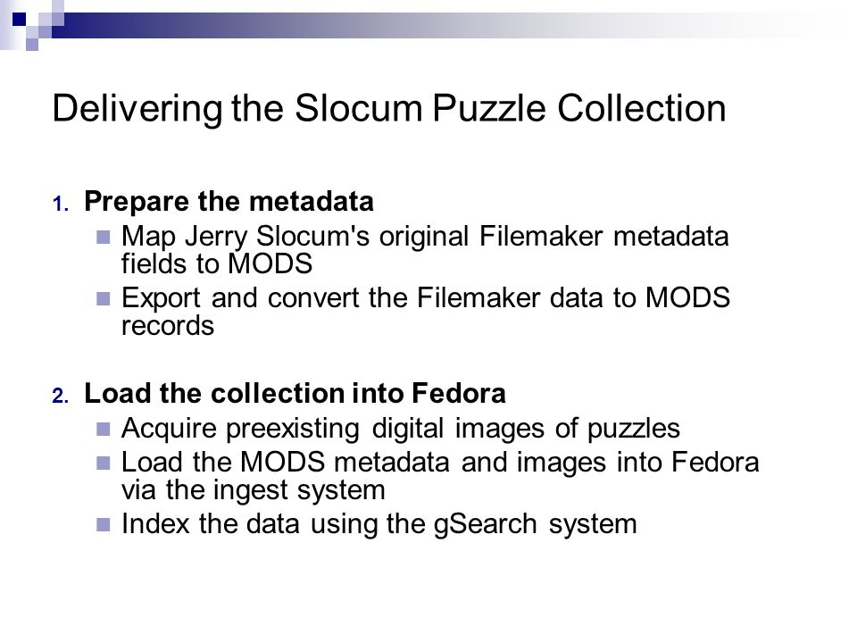1. Prepare the metadata Map Jerry Slocum's original Filemaker metadata fields to MODS Export and convert the Filemaker data to MODS records 2. Load th