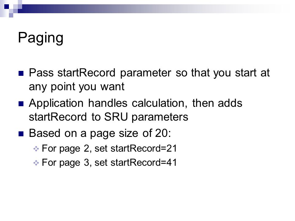 Paging Pass startRecord parameter so that you start at any point you want Application handles calculation, then adds startRecord to SRU parameters Based on a page size of 20:  For page 2, set startRecord=21  For page 3, set startRecord=41