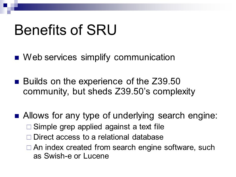 Benefits of SRU Web services simplify communication Builds on the experience of the Z39.50 community, but sheds Z39.50's complexity Allows for any type of underlying search engine:  Simple grep applied against a text file  Direct access to a relational database  An index created from search engine software, such as Swish-e or Lucene