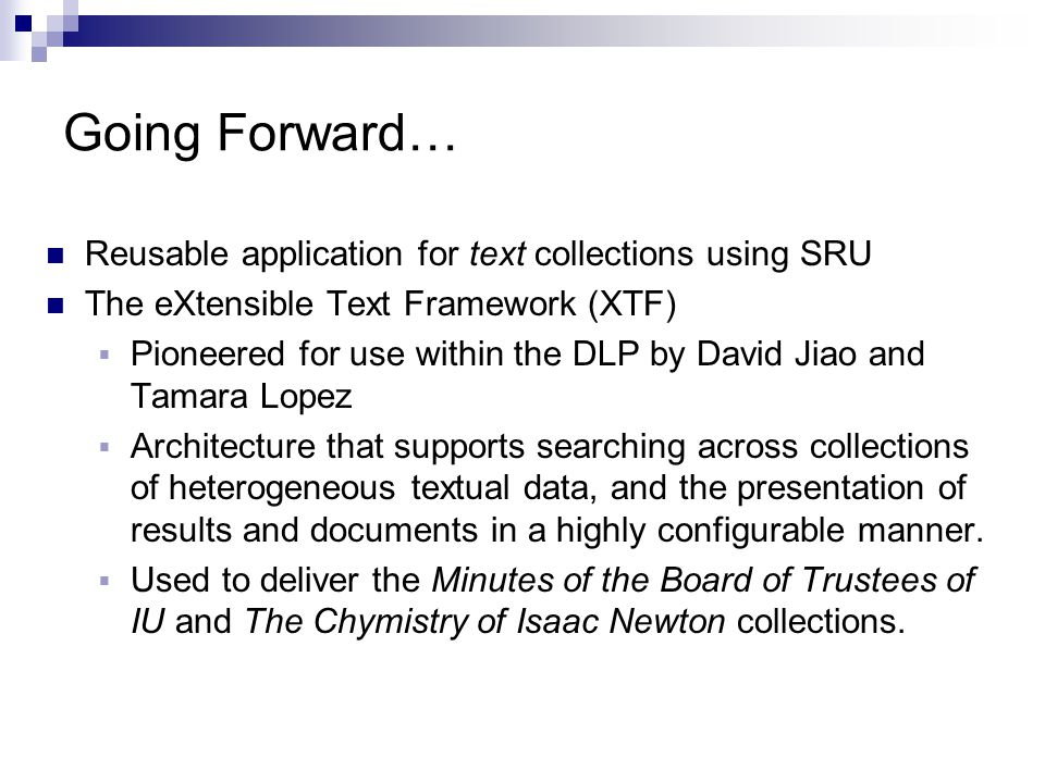 Going Forward… Reusable application for text collections using SRU The eXtensible Text Framework (XTF)  Pioneered for use within the DLP by David Jiao and Tamara Lopez  Architecture that supports searching across collections of heterogeneous textual data, and the presentation of results and documents in a highly configurable manner.