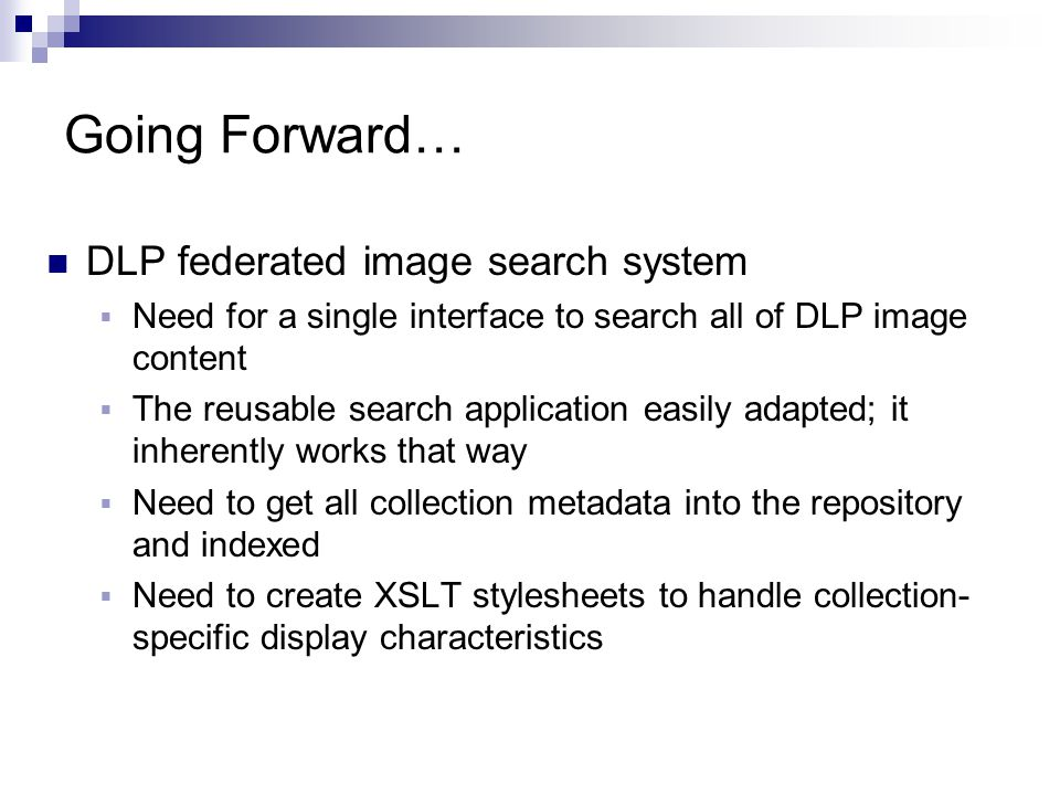 Going Forward… DLP federated image search system  Need for a single interface to search all of DLP image content  The reusable search application ea