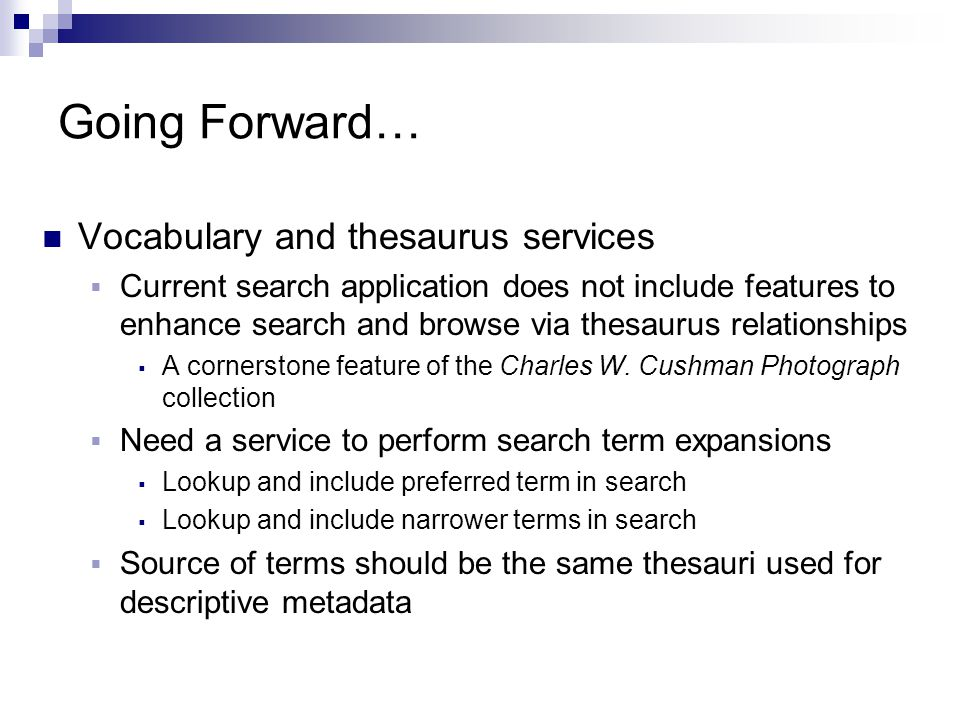 Going Forward… Vocabulary and thesaurus services  Current search application does not include features to enhance search and browse via thesaurus relationships  A cornerstone feature of the Charles W.