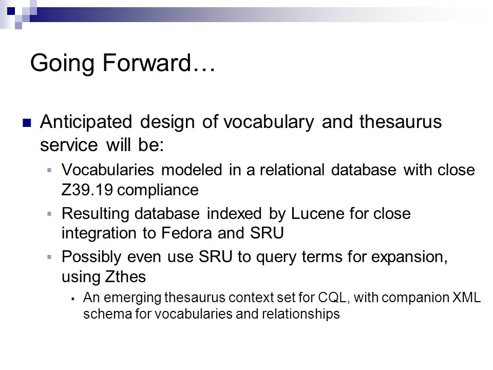 Going Forward… Anticipated design of vocabulary and thesaurus service will be:  Vocabularies modeled in a relational database with close Z39.19 compliance  Resulting database indexed by Lucene for close integration to Fedora and SRU  Possibly even use SRU to query terms for expansion, using Zthes  An emerging thesaurus context set for CQL, with companion XML schema for vocabularies and relationships