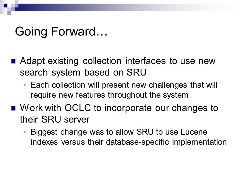 Going Forward… Adapt existing collection interfaces to use new search system based on SRU  Each collection will present new challenges that will requ