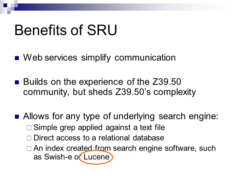 Benefits of SRU Web services simplify communication Builds on the experience of the Z39.50 community, but sheds Z39.50's complexity Allows for any typ