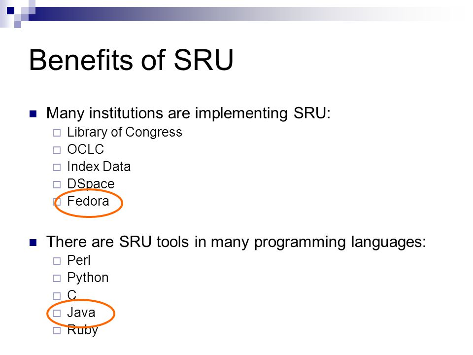 Benefits of SRU Many institutions are implementing SRU:  Library of Congress  OCLC  Index Data  DSpace  Fedora There are SRU tools in many programming languages:  Perl  Python  C  Java  Ruby
