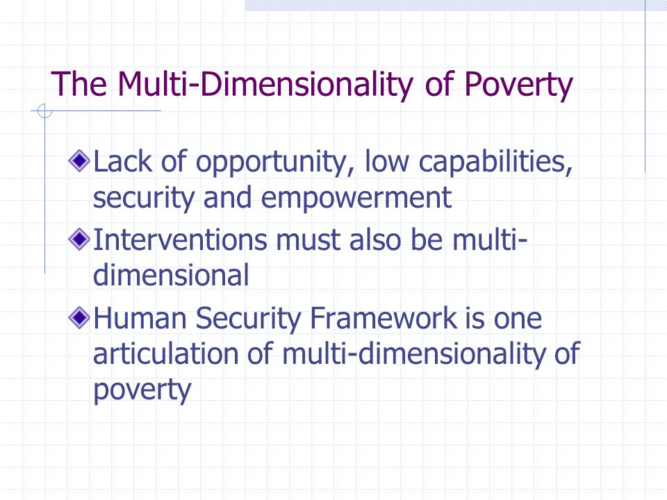The Multi-Dimensionality of Poverty Lack of opportunity, low capabilities, security and empowerment Interventions must also be multi- dimensional Human Security Framework is one articulation of multi-dimensionality of poverty