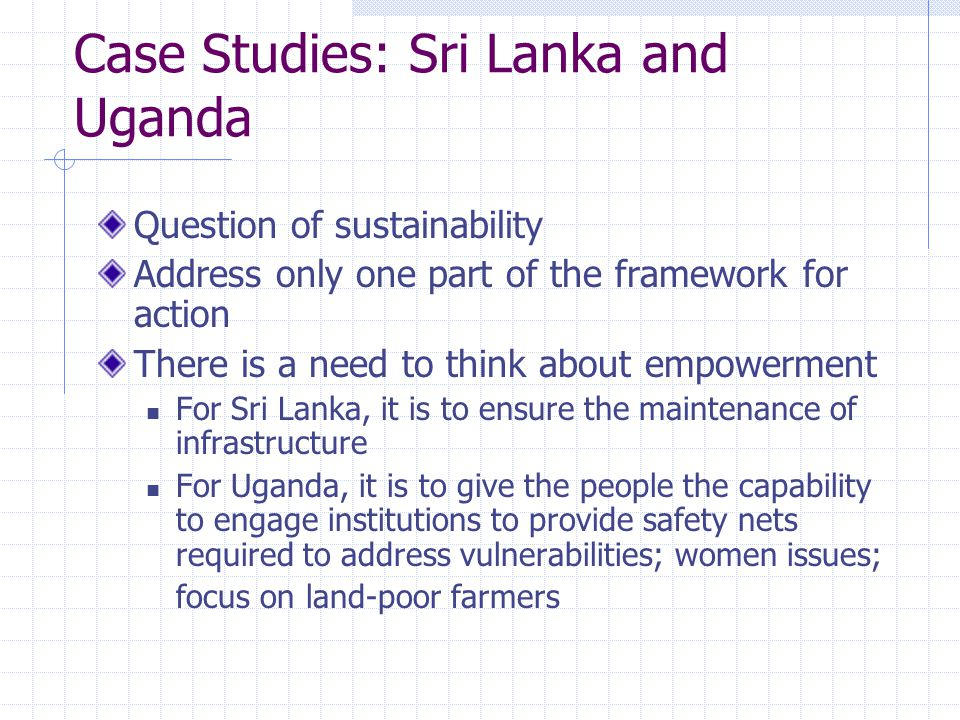 Case Studies: Sri Lanka and Uganda Question of sustainability Address only one part of the framework for action There is a need to think about empowerment For Sri Lanka, it is to ensure the maintenance of infrastructure For Uganda, it is to give the people the capability to engage institutions to provide safety nets required to address vulnerabilities; women issues; focus on land-poor farmers