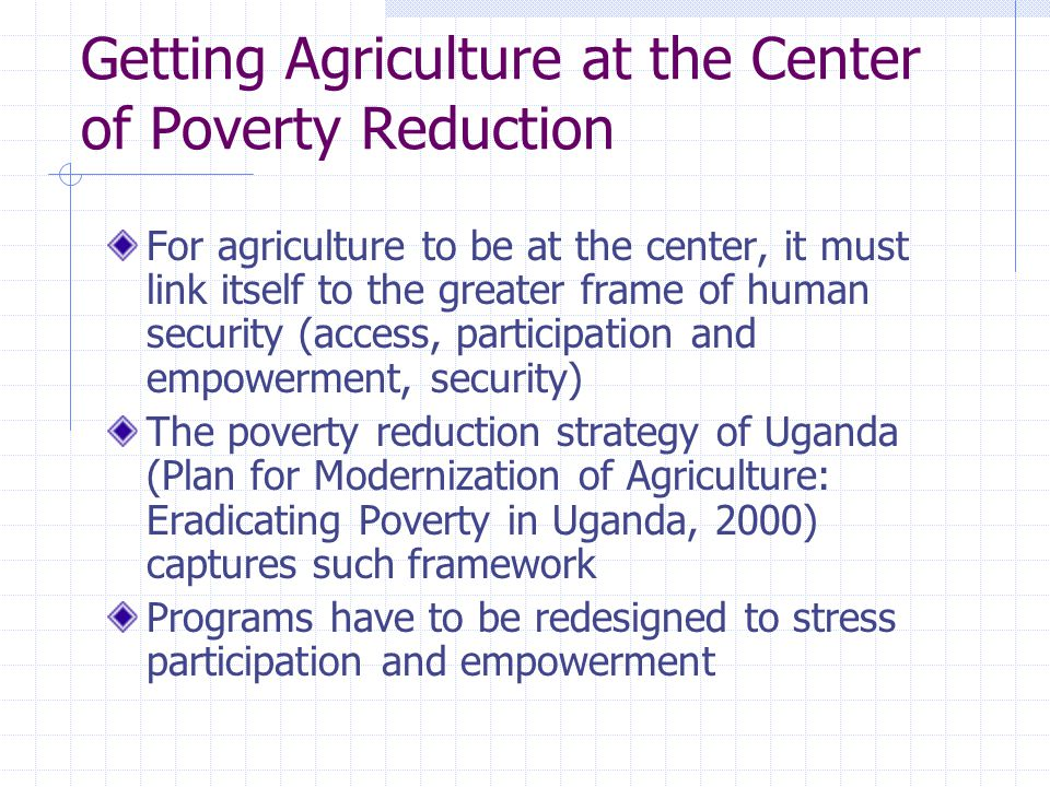 Getting Agriculture at the Center of Poverty Reduction For agriculture to be at the center, it must link itself to the greater frame of human security (access, participation and empowerment, security) The poverty reduction strategy of Uganda (Plan for Modernization of Agriculture: Eradicating Poverty in Uganda, 2000) captures such framework Programs have to be redesigned to stress participation and empowerment