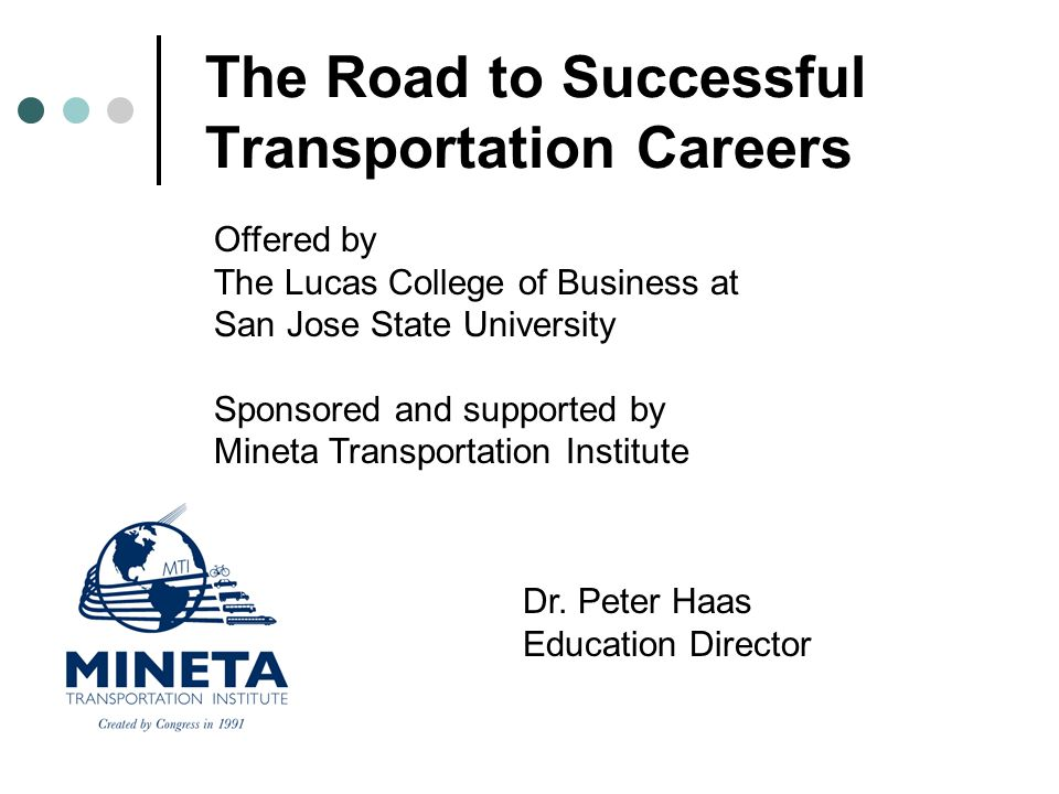 The Road to Successful Transportation Careers Offered by The Lucas College of Business at San Jose State University Sponsored and supported by Mineta