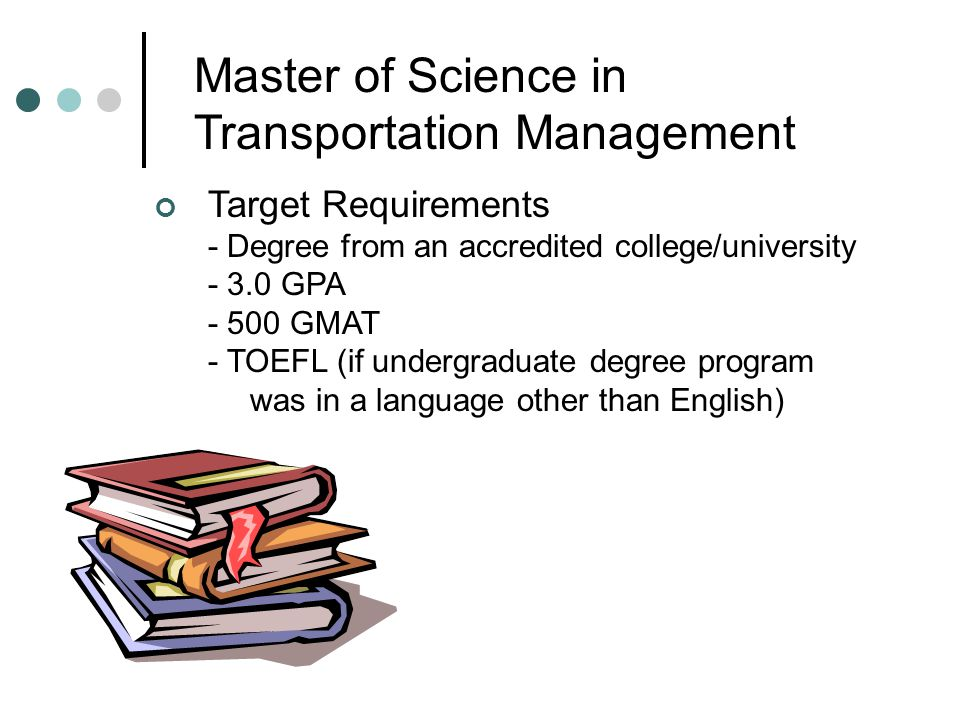 Master of Science in Transportation Management Target Requirements - Degree from an accredited college/university - 3.0 GPA - 500 GMAT - TOEFL (if und