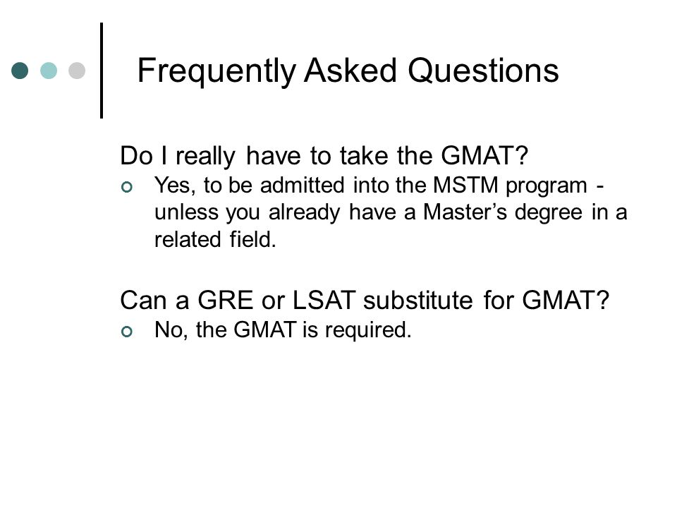 Frequently Asked Questions Do I really have to take the GMAT? Yes, to be admitted into the MSTM program - unless you already have a Master's degree in