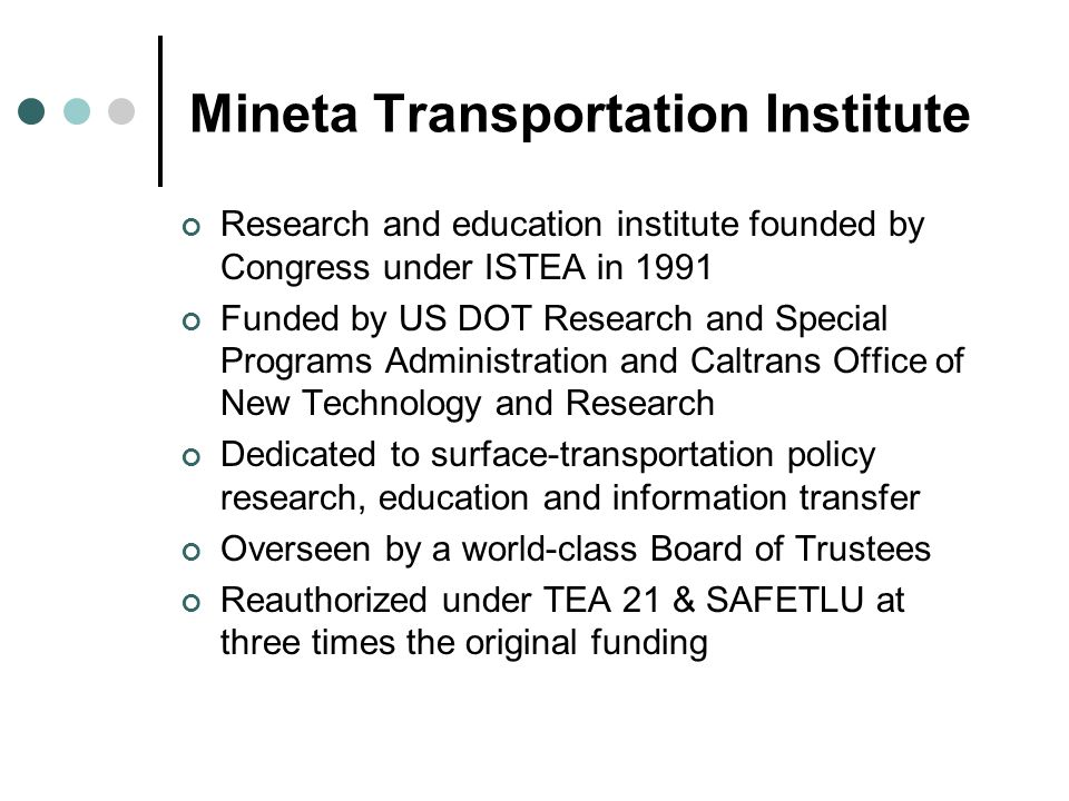 Mineta Transportation Institute Research and education institute founded by Congress under ISTEA in 1991 Funded by US DOT Research and Special Program