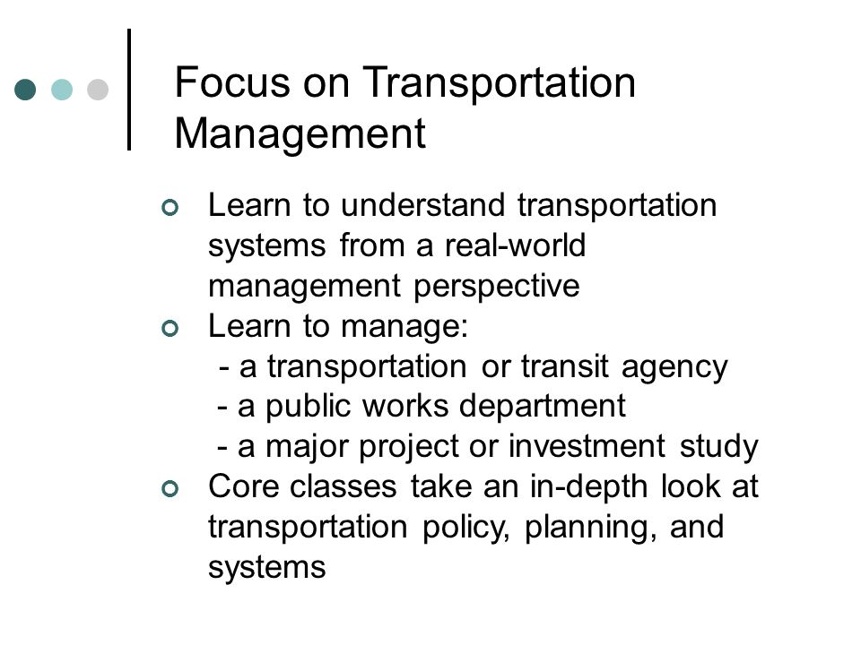 Focus on Transportation Management Learn to understand transportation systems from a real-world management perspective Learn to manage: - a transporta