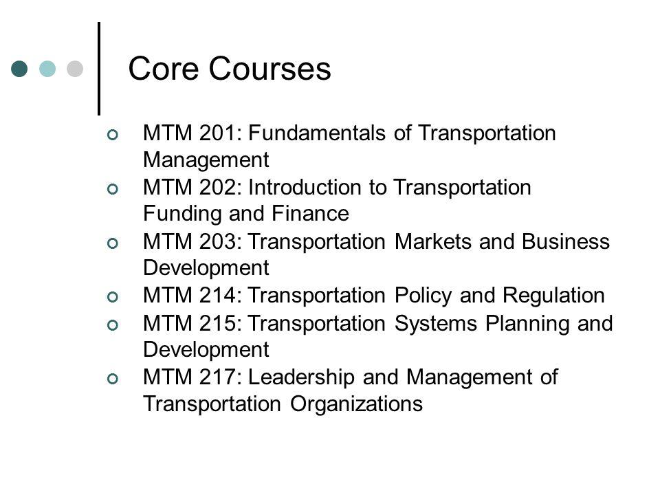 Core Courses MTM 201: Fundamentals of Transportation Management MTM 202: Introduction to Transportation Funding and Finance MTM 203: Transportation Ma