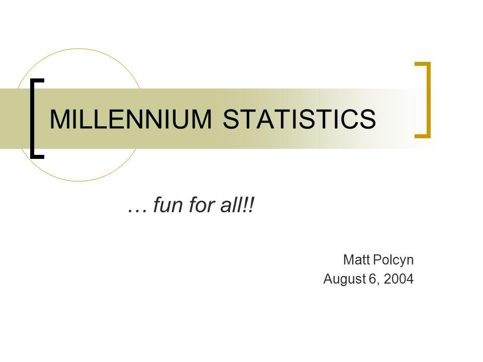 MILLENNIUM STATISTICS … fun for all!! Matt Polcyn August 6, 2004