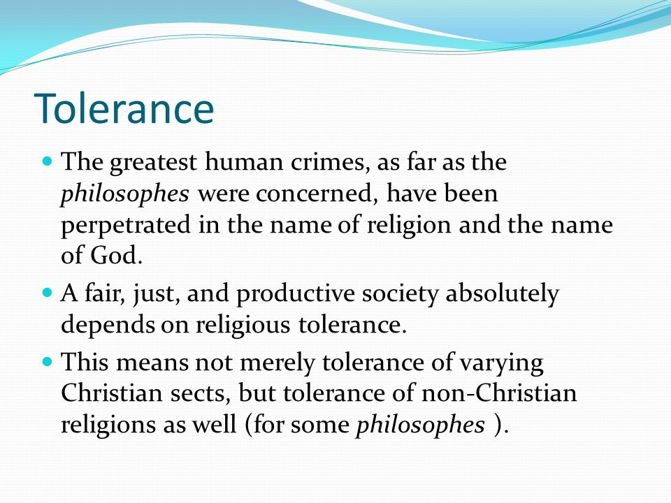 Tolerance The greatest human crimes, as far as the philosophes were concerned, have been perpetrated in the name of religion and the name of God.
