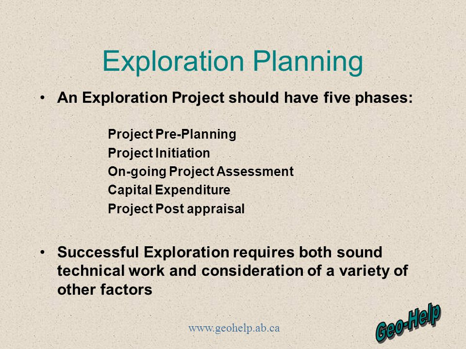 Exploration Planning An Exploration Project should have five phases: Project Pre-Planning Project Initiation On-going Project Assessment Capital Expenditure Project Post appraisal Successful Exploration requires both sound technical work and consideration of a variety of other factors