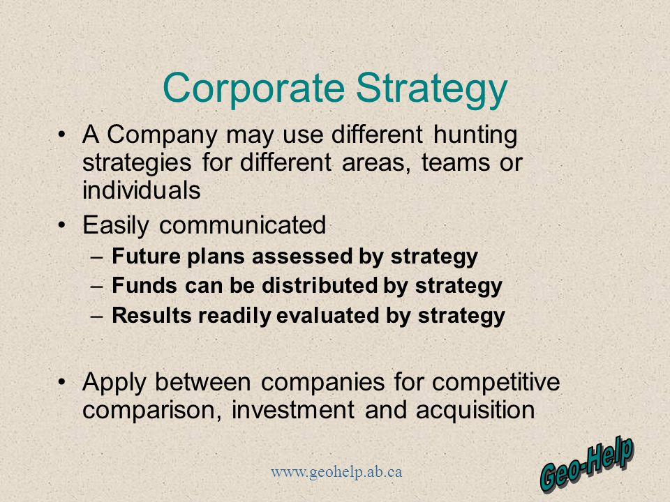 www.geohelp.ab.ca Corporate Strategy A Company may use different hunting strategies for different areas, teams or individuals Easily communicated –Future plans assessed by strategy –Funds can be distributed by strategy –Results readily evaluated by strategy Apply between companies for competitive comparison, investment and acquisition