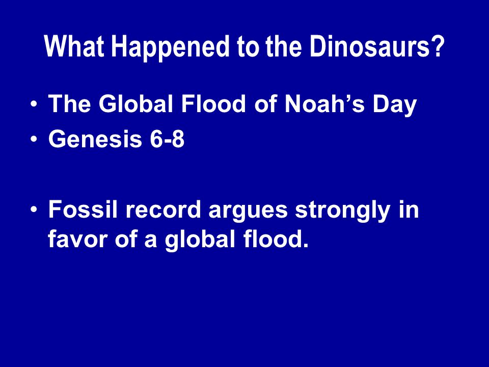 What Happened to the Dinosaurs? The Global Flood of Noah's Day Genesis 6-8 Fossil record argues strongly in favor of a global flood.