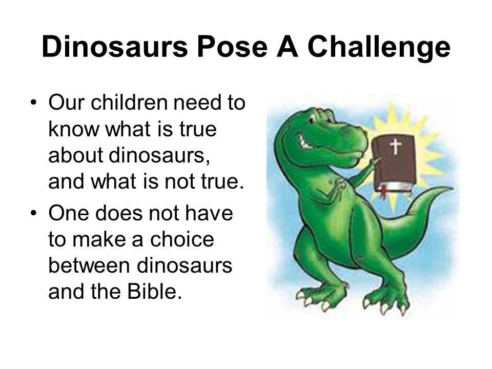 Dinosaurs Pose A Challenge Our children need to know what is true about dinosaurs, and what is not true. One does not have to make a choice between di