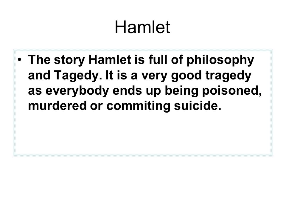 Hamlet The story Hamlet is full of philosophy and Tagedy. It is a very good tragedy as everybody ends up being poisoned, murdered or commiting suicide