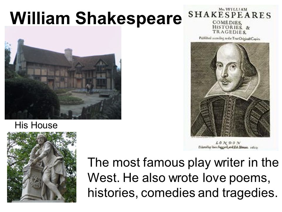 William Shakespeare The most famous play writer in the West. He also wrote love poems, histories, comedies and tragedies. His House