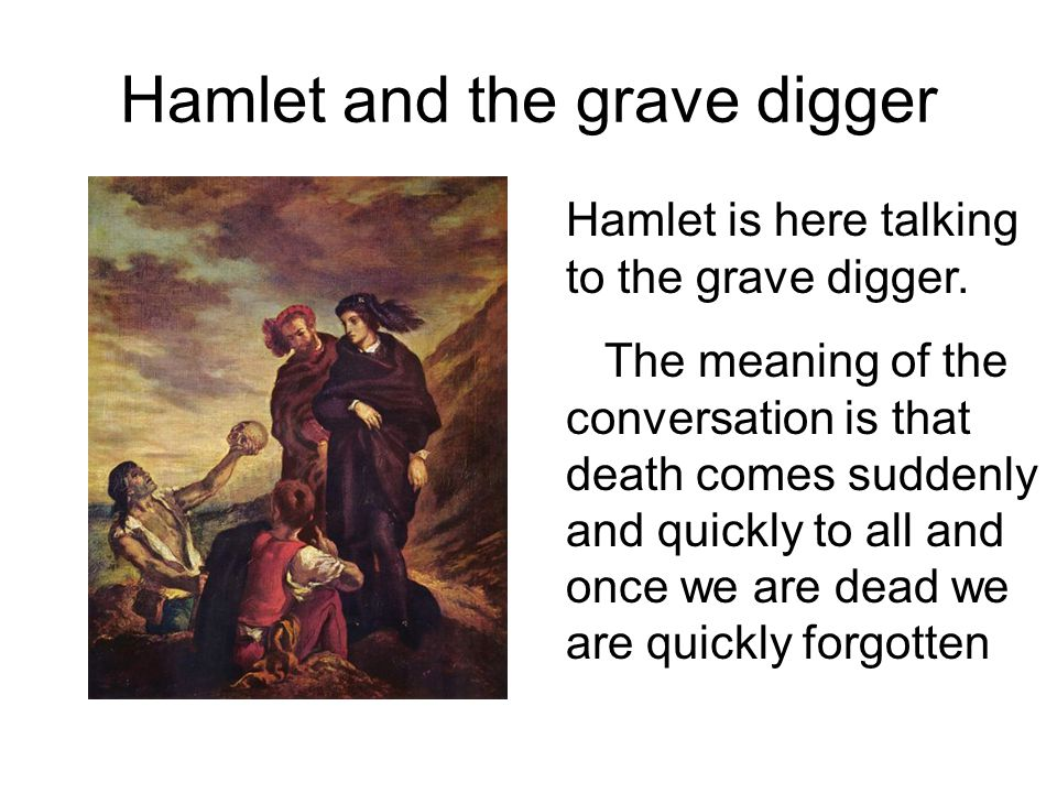 Hamlet and the grave digger Hamlet is here talking to the grave digger. The meaning of the conversation is that death comes suddenly and quickly to al