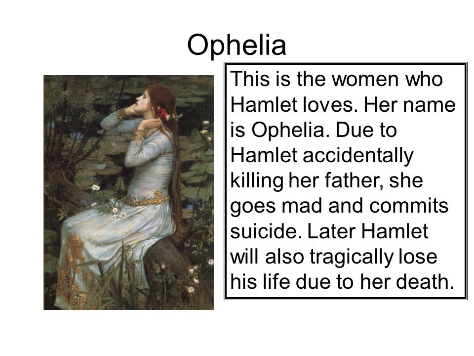 Ophelia This is the women who Hamlet loves. Her name is Ophelia.
