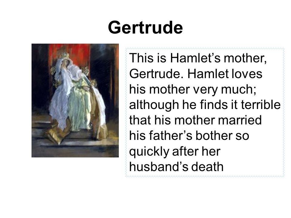 Gertrude This is Hamlet's mother, Gertrude. Hamlet loves his mother very much; although he finds it terrible that his mother married his father's both