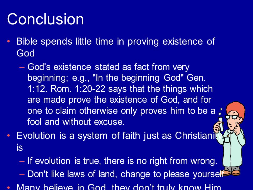 Conclusion Bible spends little time in proving existence of God –God s existence stated as fact from very beginning; e.g., In the beginning God Gen.