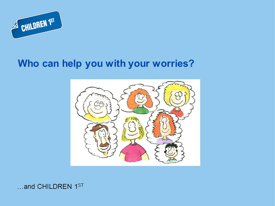 Who can help you with your worries …and CHILDREN 1 ST
