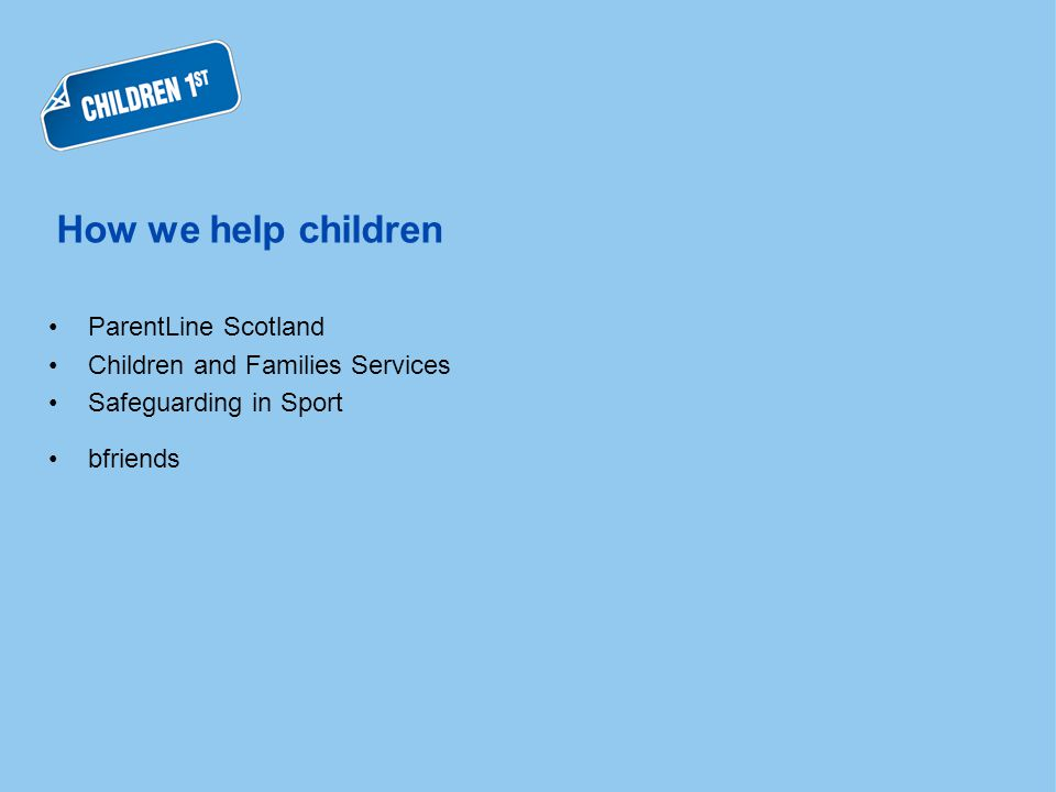 How we help children ParentLine Scotland Children and Families Services Safeguarding in Sport bfriends