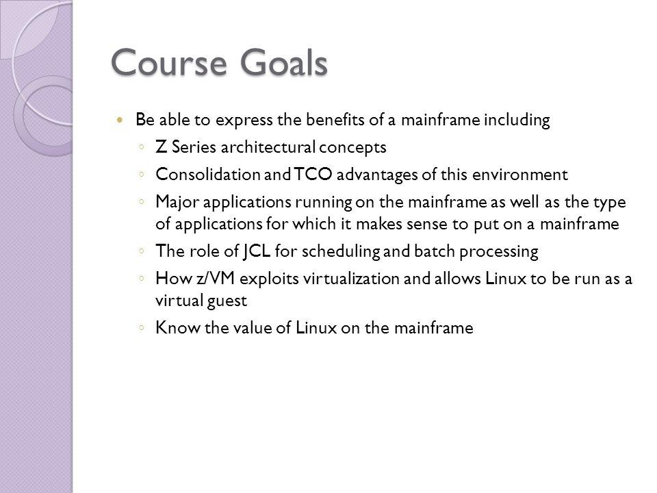 Course Goals Be able to express the benefits of a mainframe including ◦ Z Series architectural concepts ◦ Consolidation and TCO advantages of this environment ◦ Major applications running on the mainframe as well as the type of applications for which it makes sense to put on a mainframe ◦ The role of JCL for scheduling and batch processing ◦ How z/VM exploits virtualization and allows Linux to be run as a virtual guest ◦ Know the value of Linux on the mainframe