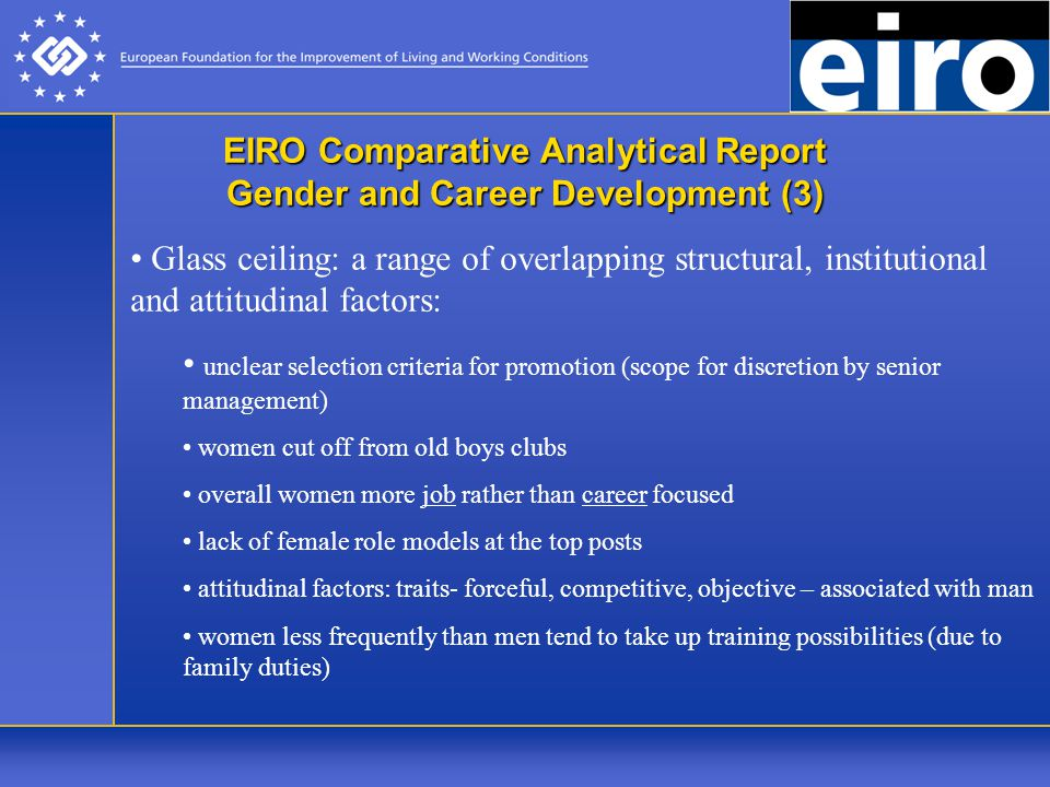 EIRO Comparative Analytical Report Gender and Career Development (3) Glass ceiling: a range of overlapping structural, institutional and attitudinal factors: unclear selection criteria for promotion (scope for discretion by senior management) women cut off from old boys clubs overall women more job rather than career focused lack of female role models at the top posts attitudinal factors: traits- forceful, competitive, objective – associated with man women less frequently than men tend to take up training possibilities (due to family duties)
