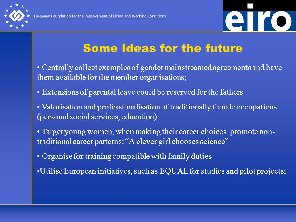 Some Ideas for the future Centrally collect examples of gender mainstreamed agreements and have them available for the member organisations; Extensions of parental leave could be reserved for the fathers Valorisation and professionalisation of traditionally female occupations (personal social services, education) Target young women, when making their career choices, promote non- traditional career patterns: A clever girl chooses science Organise for training compatible with family duties Utilise European initiatives, such as EQUAL for studies and pilot projects;