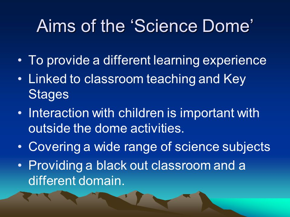 Aims of the 'Science Dome' To provide a different learning experience Linked to classroom teaching and Key Stages Interaction with children is importa