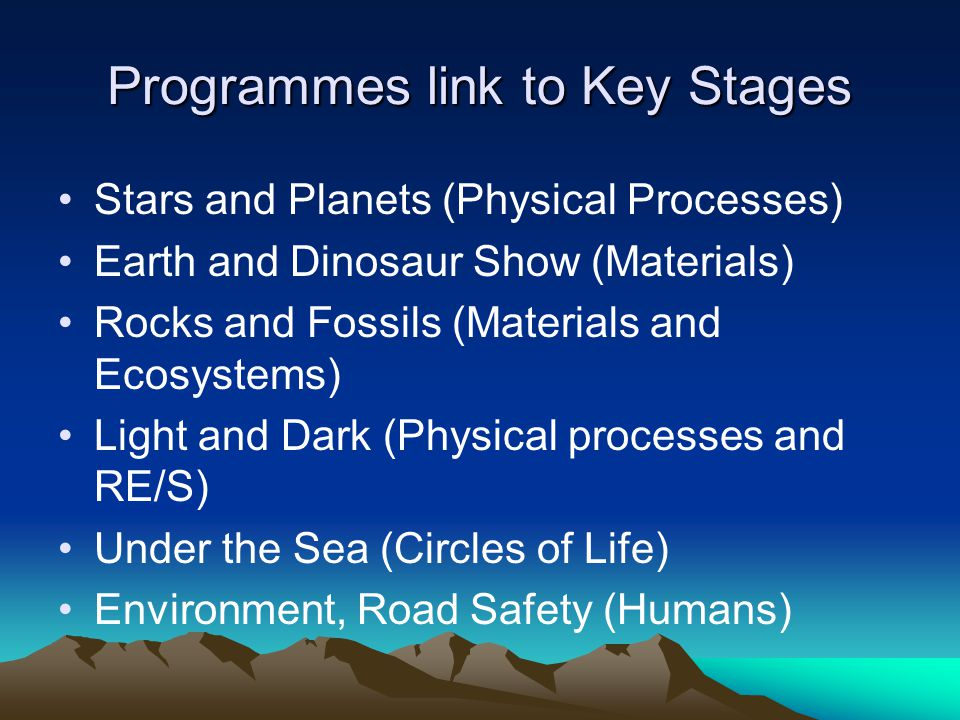 Programmes link to Key Stages Stars and Planets (Physical Processes) Earth and Dinosaur Show (Materials) Rocks and Fossils (Materials and Ecosystems)