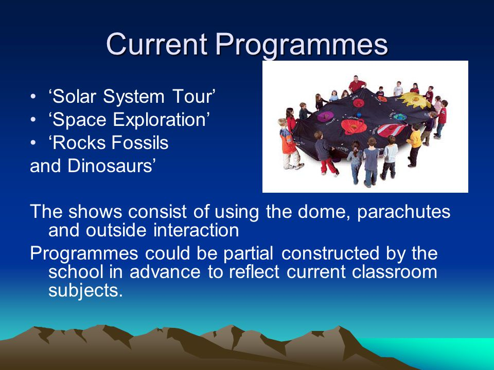 Current Programmes 'Solar System Tour' 'Space Exploration' 'Rocks Fossils and Dinosaurs' The shows consist of using the dome, parachutes and outside interaction Programmes could be partial constructed by the school in advance to reflect current classroom subjects.