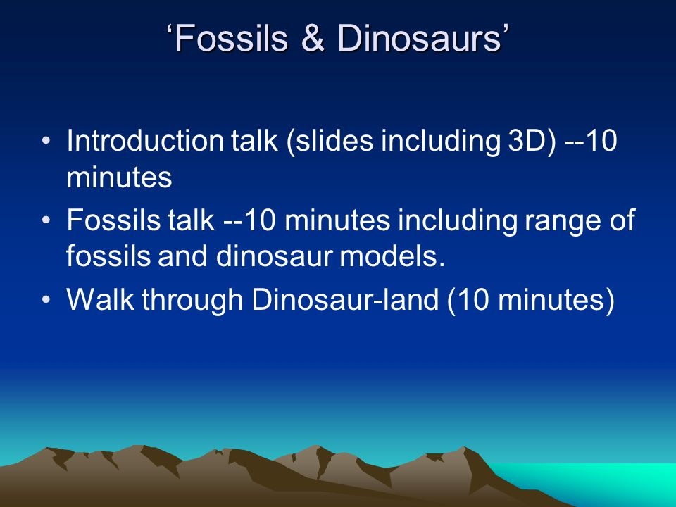 'Fossils & Dinosaurs' Introduction talk (slides including 3D) --10 minutes Fossils talk --10 minutes including range of fossils and dinosaur models. W