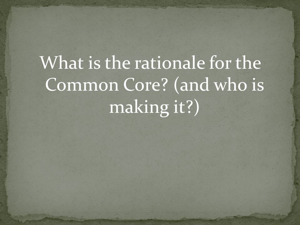 What is the rationale for the Common Core? (and who is making it?)
