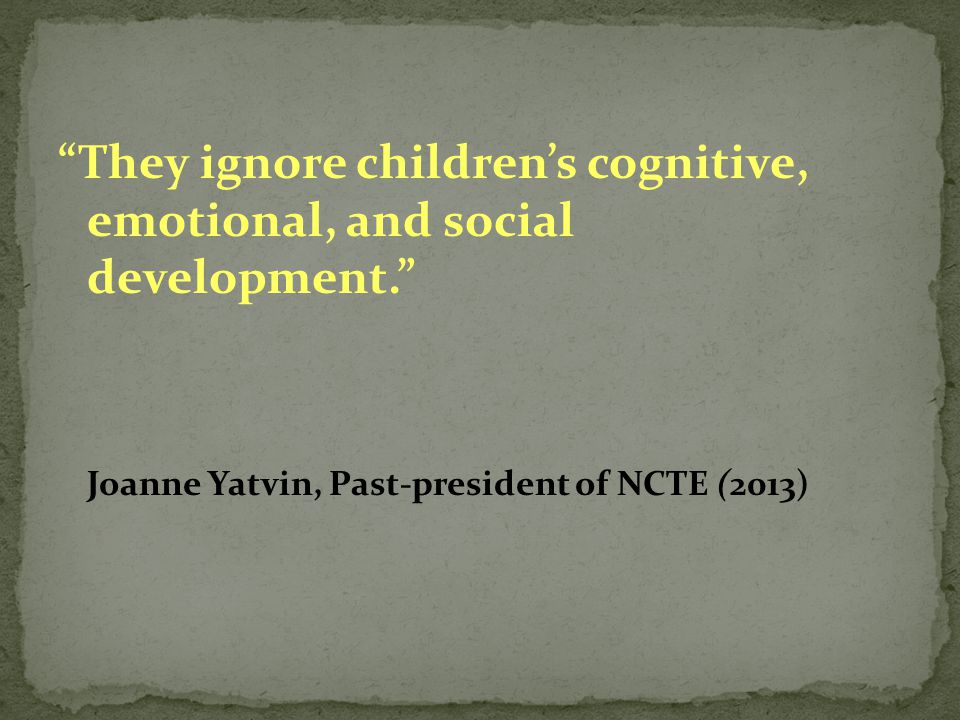 """They ignore children's cognitive, emotional, and social development."" Joanne Yatvin, Past-president of NCTE (2013)"