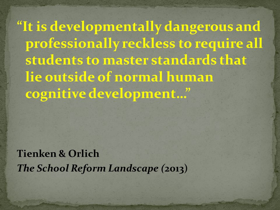 """It is developmentally dangerous and professionally reckless to require all students to master standards that lie outside of normal human cognitive de"