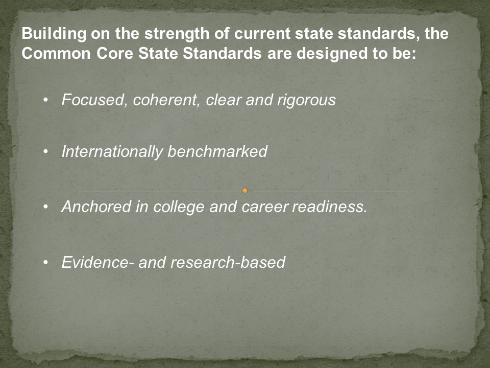 Building on the strength of current state standards, the Common Core State Standards are designed to be: Focused, coherent, clear and rigorous Interna