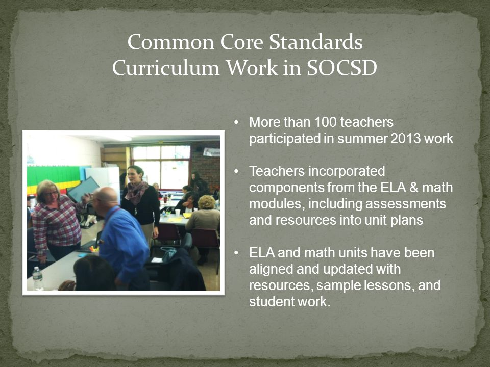 Common Core Standards Curriculum Work in SOCSD More than 100 teachers participated in summer 2013 work Teachers incorporated components from the ELA &