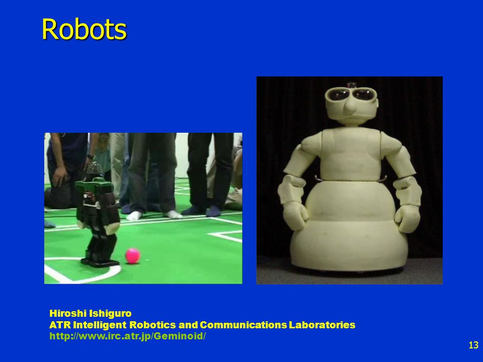 13 Robots Hiroshi Ishiguro ATR Intelligent Robotics and Communications Laboratories http://www.irc.atr.jp/Geminoid/